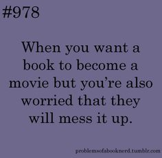 Submitted by booknerd416 Me, constantly, with all books I love that have not yet been turned into movies.