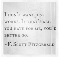 """""""I don't want just words. If that's all you have for me, you'd better go."""" - Fitzgerald"""