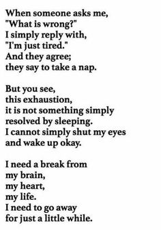 ...this exhaustion, it is not something simply resolved by sleeping. I cannot simply shut my eyes and wake up okay... Yep