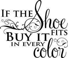 If The Shoe Fits Buy It In Every Color!