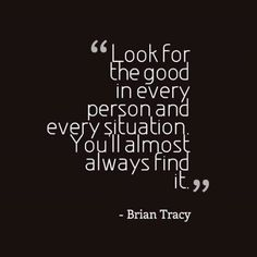 Look for the good in every person and situation #quote