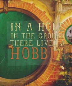 """""""In a hole in the ground there lived a hobbit. Not a nasty, dirty, wet hole, filled with the ends of worms and an oozy smell, nor yet a dry, bare, sandy hole with nothing in it to sit down on or to eat: it was a hobbit-hole, and that means comfort."""""""