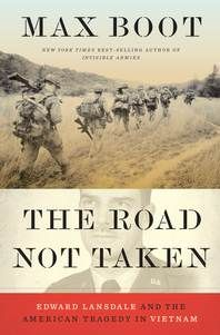 The Road Not Taken: Edward Lansdale and the American Tragedy in Vietnam (WW Norton, 2018) by Max Boot