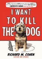 I Want to Kill the Dog by Richard Cohen