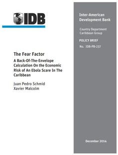 The Fear Factor : a Back-Of-The-Envelope Calculation on the Economic Risk of an Ebola Scare in The Caribbean (EBOOK) http://publications.iadb.org/handle/11319/6734?locale-attribute=en This brief presents simulations of an Ebola scare in the Caribbean, including three highly tourism-dependent economies, The Bahamas, Barbados, and Jamaica. On the basis of the experience of Mexico in 2009 with swine flu, we simulate a short but sharp drop in tourist arrivals...