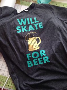 A personal favorite from my Etsy shop https://www.etsy.com/listing/224881970/will-skate-for-beer