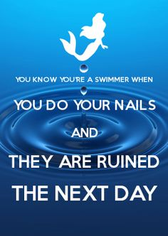 YOU KNOW YOU\'RE A SWIMMER WHEN YOU DO YOUR NAILS AND THEY ARE RUINED THE NEXT DAY