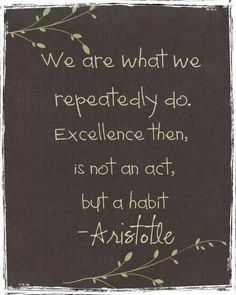 """We are what we repeatedly do. It is not an act, but a habit"" - Aristotle showchoir mantra <3"