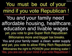 You must be out of your mind if you vote Republican! You and your family need affordable housing, healthcare, education and livable wages; yet, you vote to give Super Rich Republican Billionaires more and bigger tax breaks. You and your family need a clean water supply and yet, you vote to allow Filthy Rich Republican Billionaires the right to POISON your drinking water! Yes, you are out of your mind if you vote Republican!