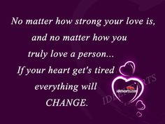 I would describe it this way....  No matter how strong your love is,  and no matter how you truly love a person…  If Their heart get's tired everything will CHANGE.