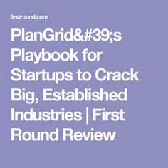 PlanGrid's Playbook for Startups to Crack Big, Established Industries   First Round Review