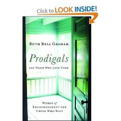 Prodigals and Those Who Love Them: Words of Encouragement for Those Who Wait: Ruth Bell Graham - This book is full of scripture, poems, and quotes to encourage those who have a prodigal in their lives.  It also tells the personal stories of some real prodigals and their journey to God and reconciliation with their families.  Even if you don't have a prodigal in your life it is a good read to help you encourage friends and family who do.