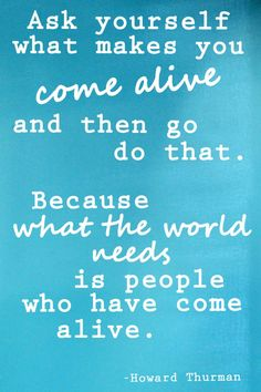 Ask yourself what makes you come alive, and then go do that. Because what the world needs is people who have come alive.