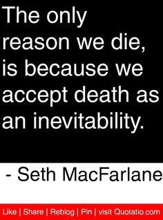 The only reason we die, is because we accept death as an inevitability. - Seth MacFarlane #quotes #quotations