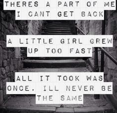 There's a part of me I can't get back a little girl grew up too fast all it took was once I'll never be the same.