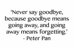 """Never say goodbye because goodbye means going away, and going away means forgetting"" - PETER PAN"
