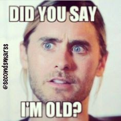 I don't think he knows how to be old I mean he doesn't age so...