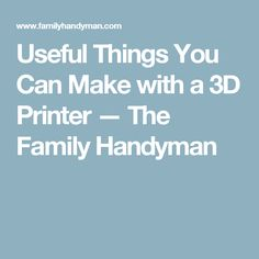 Useful Things You Can Make with a 3D Printer — The Family Handyman