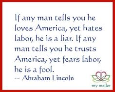 my meller: Happy Monday #19 - Happy Labor Day - If any man tells you he loves America, yet hates labor, he is a liar. If any man tells you he trusts America, yet fears labor, he is a fool. ~ Abraham Lincoln