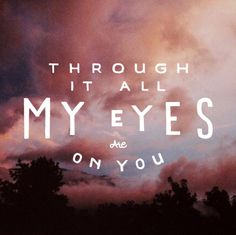 Through it all my eyes are on you.