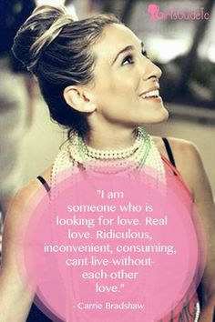 I am someone who is looking for love. Real love. Ridiculous, inconvenient, consuming, can't live without each other love - Carrie Bradshaw