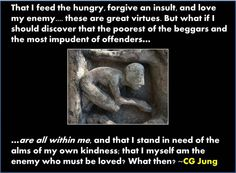 That I feed the hungry, forgive an insult, and love my enemy... these are great virtues. But what if I should discover that the poorest of the beggars and the most impundent of offenders are all within me. And that I stand in need of the alms of my own kindness: that I myself am the enemy who must be loved? What happens then?- Jung