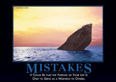 Mistakes It could be that the purpose of your life is only to serve as a warning to others.