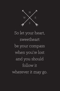 Compass lyrics, by Lady Antebellum. Let your heart sweet heart be your compass when you're lost and you should follow it wherever it may go.