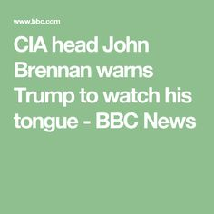 CIA head John Brennan warns Trump to watch his tongue - Brennan makes several valid points especially Herr Trump's penchant for off-the-cuff tweeting - BBC News