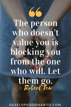 the person who doesn't value you is blocking you from the one who will. let them go.