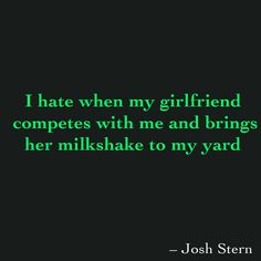 I hate when my girlfriend  competes with me and brings her milkshake to my yard
