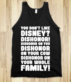 You Don't Like Disney? Dishonor! DISHONOR ON YOUR WHOLE FAMILY!!!!! (looks over at krickee) make a note on this!  (krickee grabs a notepad)  DISHONOR ON YOU!!!  DISHONOR ON YOUR COW!!!!!  XD LOL    I NEED THIS SHIRT!!!!!!!!!