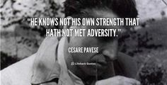 """He knows not his own strength that hath not met adversity."" - Cesare Pavese #quote #lifehack #cesarepavese"