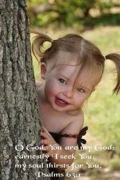 O God, You are my God; earnestly I seek You; my soul thirsts for You..Psalms 63:1
