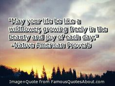 May your life be like a wildflower, growing freely in the beauty and joh of each day. #blessings #morning #nativeamerican