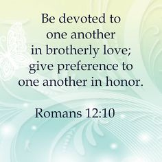 Rom. 12:10 Be devoted to one another in brotherly love; give preference to one another in honor.