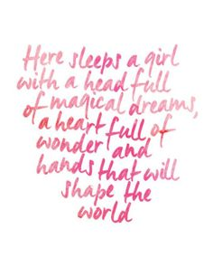 here sleeps a girl with a head full of magical dreams, a heart full of wonder, and hands that will shape the world