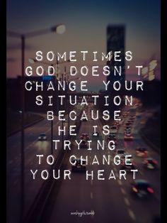 """""""Sometimes God doesn't change your situation because he is trying to change your heart"""""""