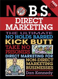 No B.S. Direct Marketing  Go behind the scenes and cash in on the undisclosed, off-the-record strategies of today's top direct marketers. These high-profile techniques can be applied to your non-direct marketing business with amazing results and direct marketing guru Dan Kennedy can take you there.
