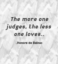 The more one judges, the less one loves. Honore de Balzac