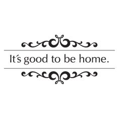 Good to be Home Wall Quotes™ Decal....hmmm, maybe on the door going into the kitchen from the garage