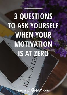 3 Questions To Ask Yourself When Your Motivation is at Zero…