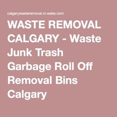 WASTE REMOVAL CALGARY - Waste Junk Trash Garbage Roll Off Removal Bins Calgary