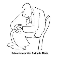 Bolenciecwcz Was Trying to Think  - James Thurber. Read University Days. You'll understand.