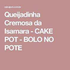 Queijadinha Cremosa da Isamara - CAKE POT - BOLO NO POTE