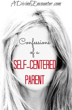 Honest post considers the experience of self-centered parents, and explores the solution for self-centered parents who also happen to be Christians. http://adivineencounter.com/confessions-of-a-self-centered-parent