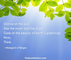 """Glance at the sun.  See the moon and the stars.  Gaze at the beauty of earth's greenings.  Now, think..."" - Hildegard of Bingen"