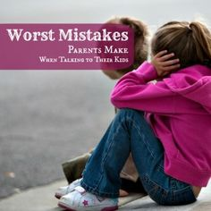 7 Worst Mistakes Parents Make When Talking to Kids