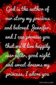 God is the author of our story my precious and beloved Jennifer, and I can promise you that we'll live happily ever after, good night and sweet dreams my princess, I adore you