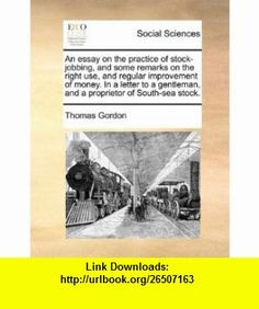 An essay on the practice of stock-jobbing, and some remarks on the right use, and regular improvement of money. In a letter to a gentleman, and a proprietor of South-sea stock. (9781170790366) Thomas Gordon , ISBN-10: 1170790364  , ISBN-13: 978-1170790366 ,  , tutorials , pdf , ebook , torrent , downloads , rapidshare , filesonic , hotfile , megaupload , fileserve